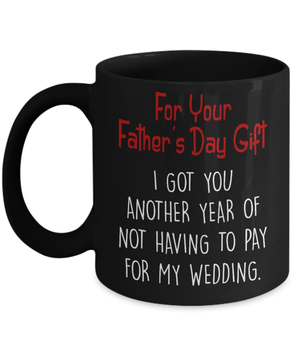 For your father's day gift I got you another year of not having to pay my weeding black mug