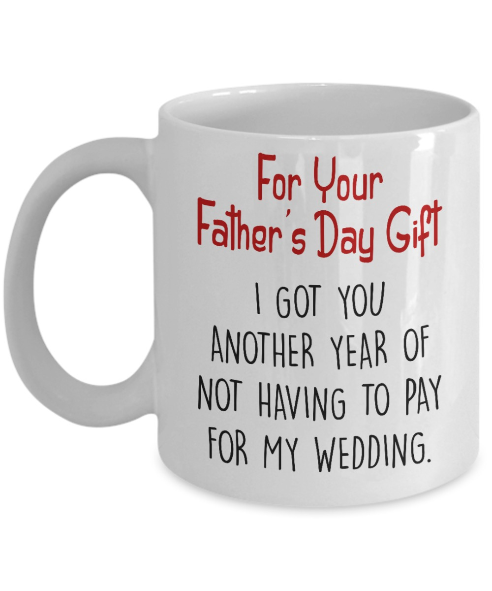 For your father's day gift I got you another year of not having to pay my weeding mug