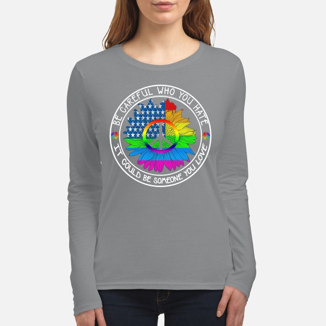 Be careful who you hate it could be someone you love women's long sleeved shirt