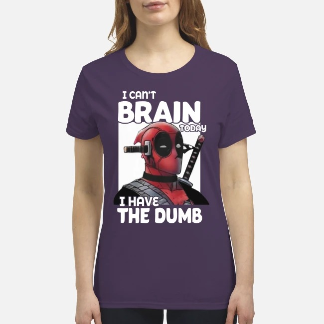 Deadpool I can't brain today I have the dumb premium women's shirt