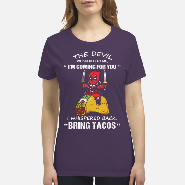Deadpool the devil whispered to me I'm coming for you I whispered back bring tacos premium women's shirt