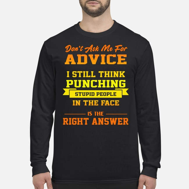 Don't ask me for advice I still think punching stupid people in the face is the right answer men's long sleeved shirt