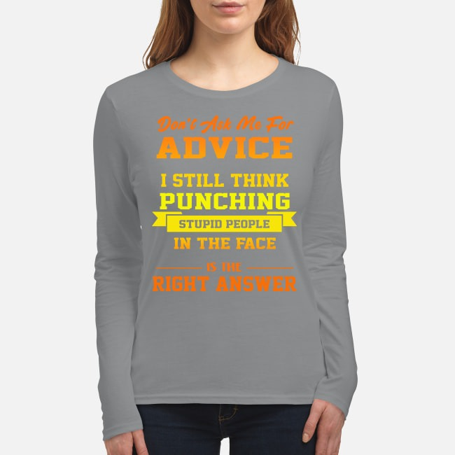 Don't ask me for advice I still think punching stupid people in the face is the right answer women's long sleeved shirt