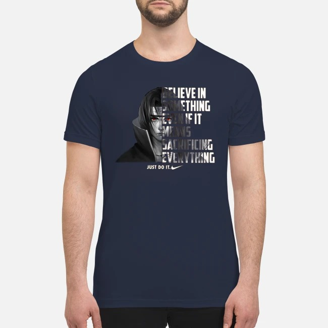 Sasuke Believe in something even if it means sacrificing everything just do it premium men's shirt