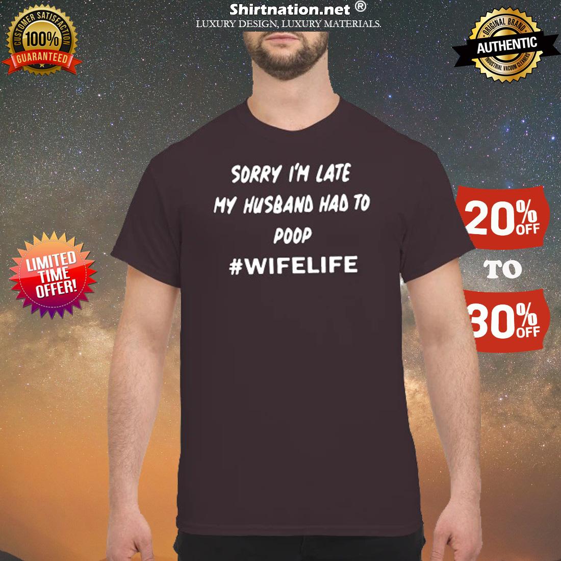 Sorry I'm late my husband had to poop wifelife shirt