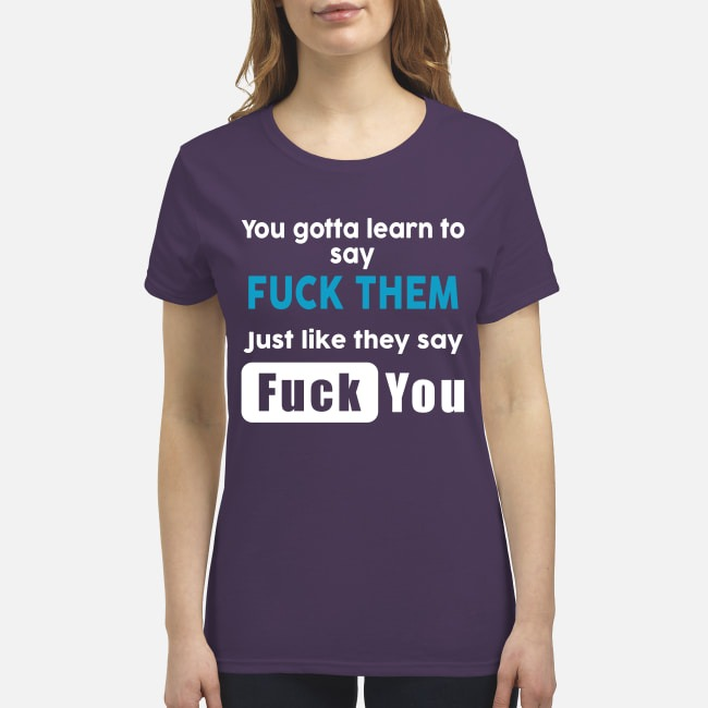You gotta learn to say fuck them just like they say fuck you premium women's shirt