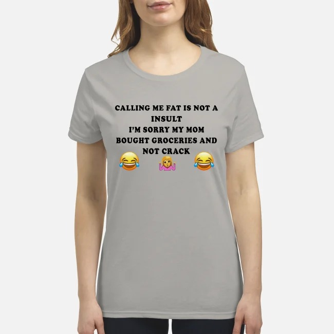 Calling me fat is not a insult I'm sorry my mom bought groceries and not crack premium women's shirt