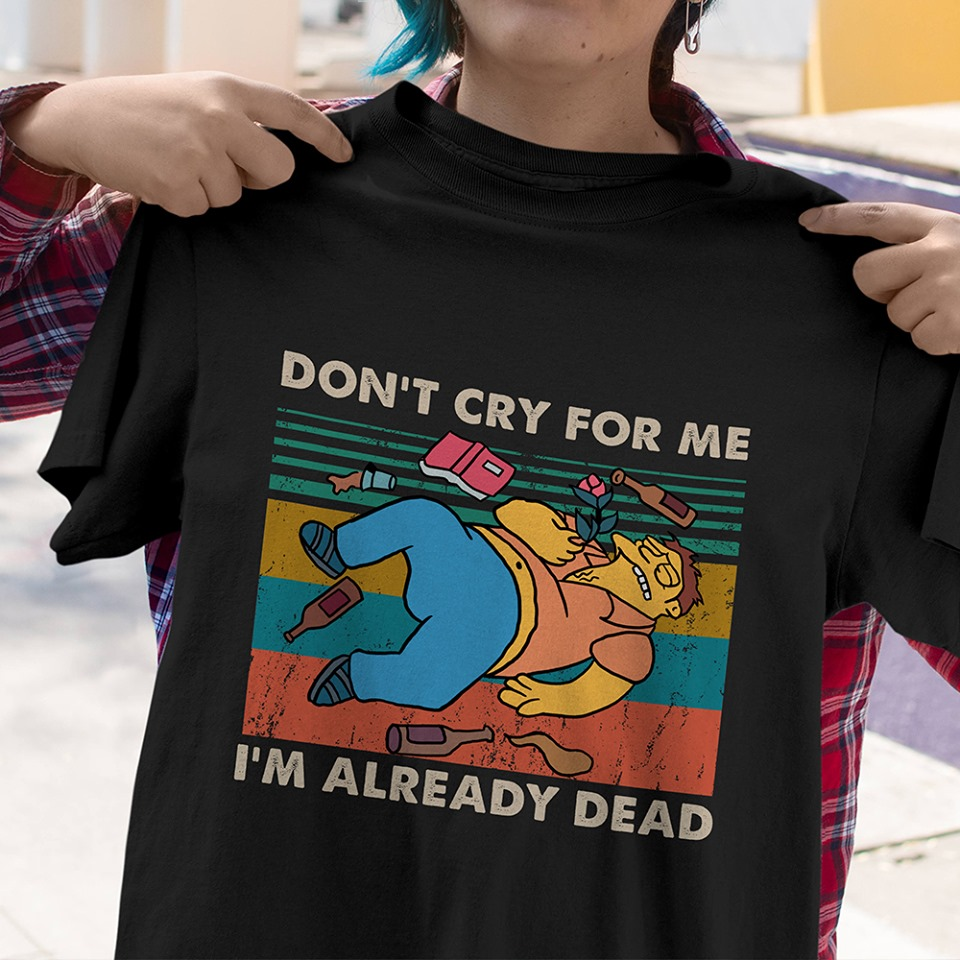 Don't cry for me I'm already dead shirt