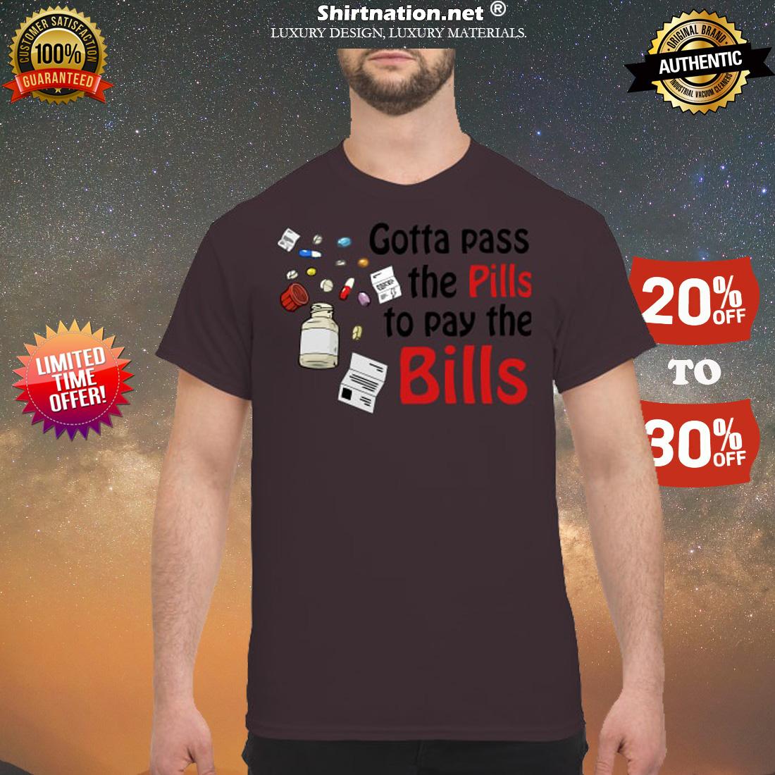 Gotta pass the pills to pay the bills shirt