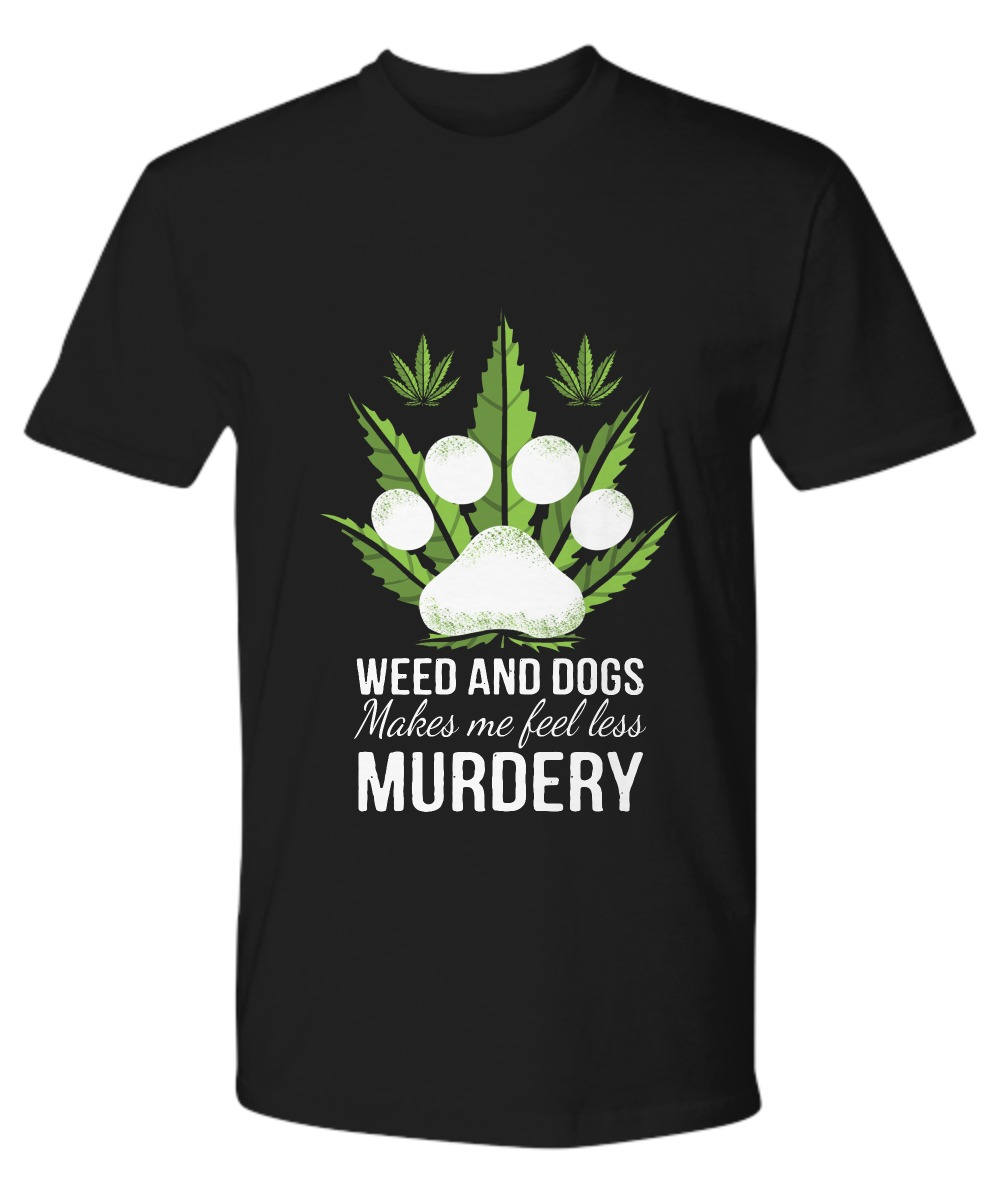 Weed and dogs make me feell less murdery premium shirt