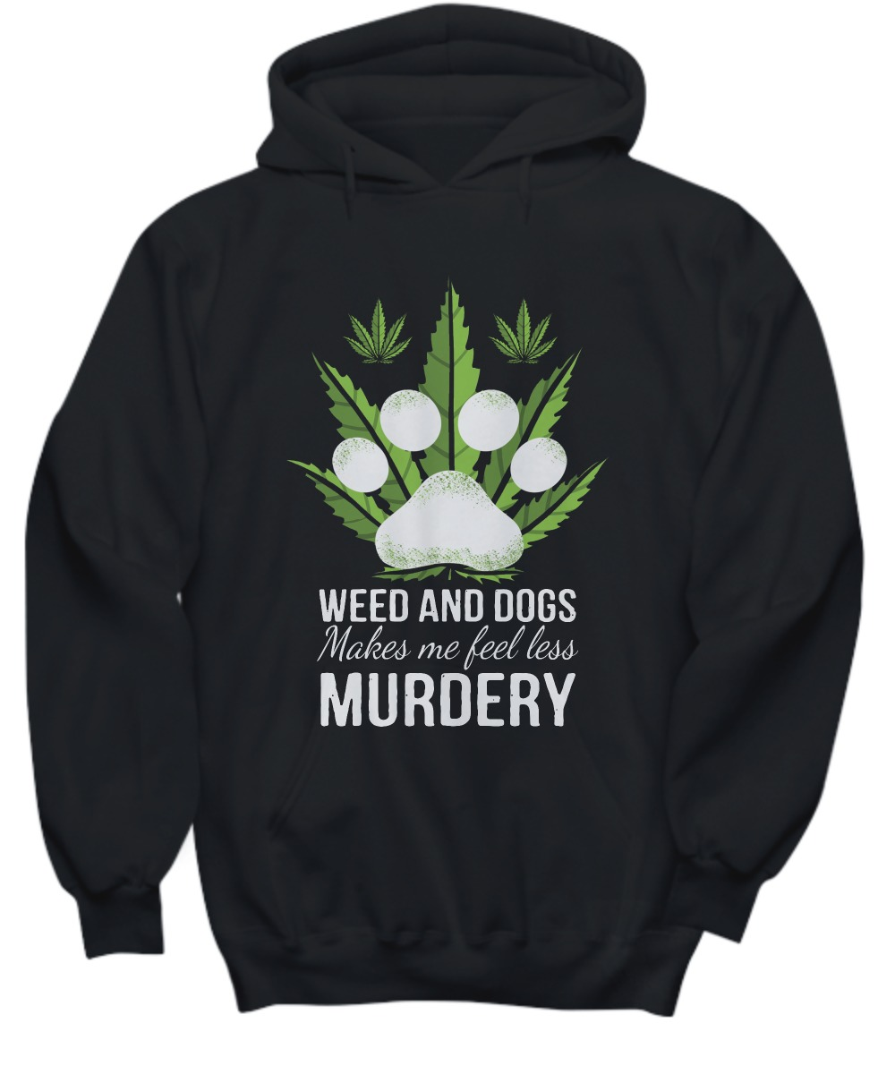 Weed and dogs make me feell less murdery shirt and hoodie