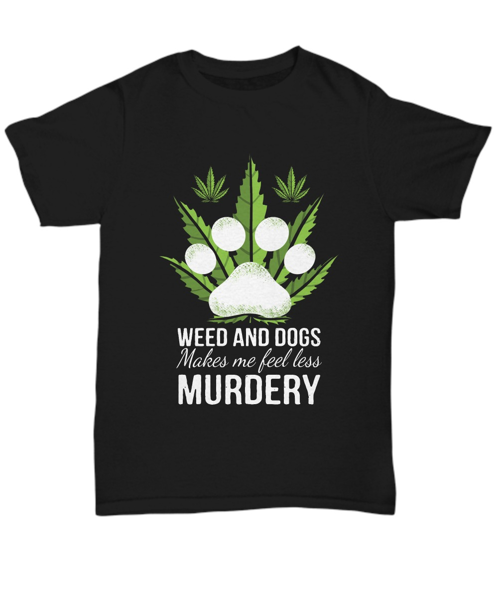 Weed and dogs make me feell less murdery shirt