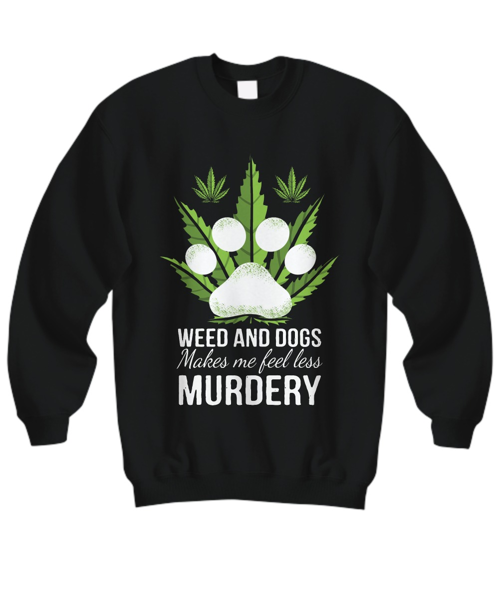 Weed and dogs make me feell less murdery sweatshirt
