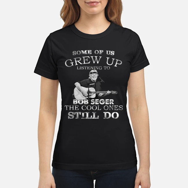 Some of us grew up and listen Bob Seger classic shirt