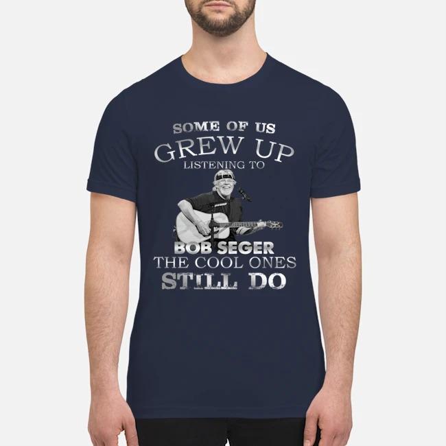 Some of us grew up and listen Bob Seger premium men's shirt