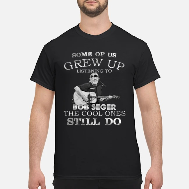 Some of us grew up and listen Bob Seger shirt
