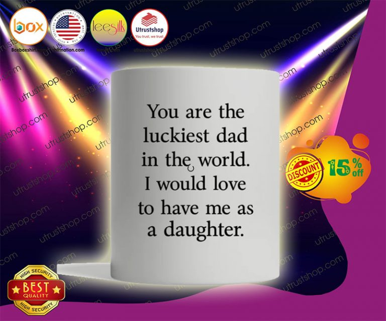 You are the luckiest dad in the world I would love to have me as a daughter mug2