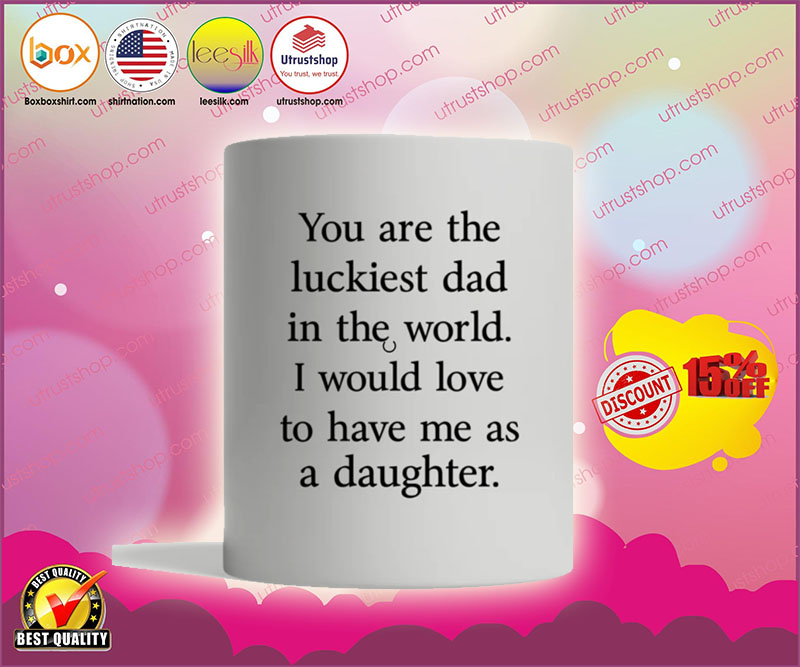 You are the luckiest dad in the world I would love to have me as a daughter mug1