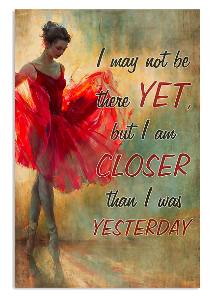 Ballet I may not be there yet but I am closer than I was yesterday poster