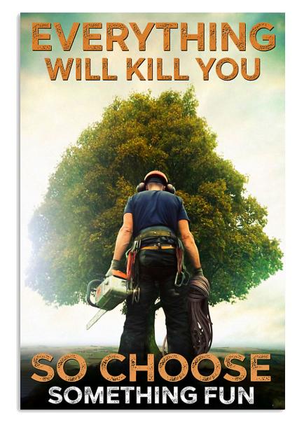 Arborist everything will kill you so choose something fun poster