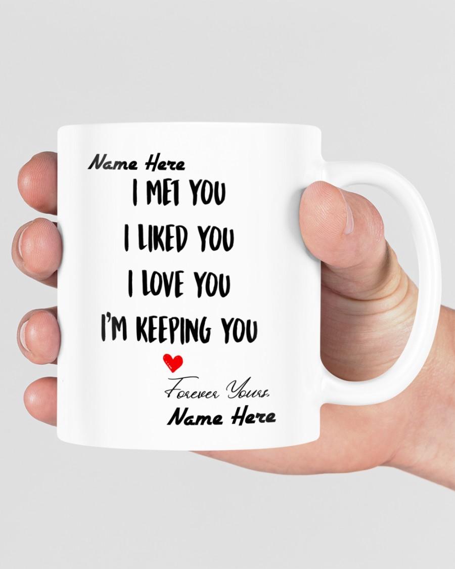I met you I liked you I love you Im keeping you custom name mug 1