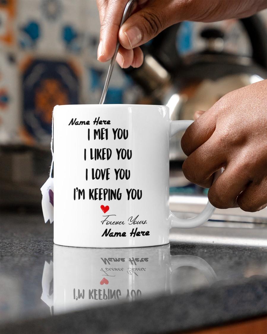 I met you I liked you I love you Im keeping you custom name mug 2