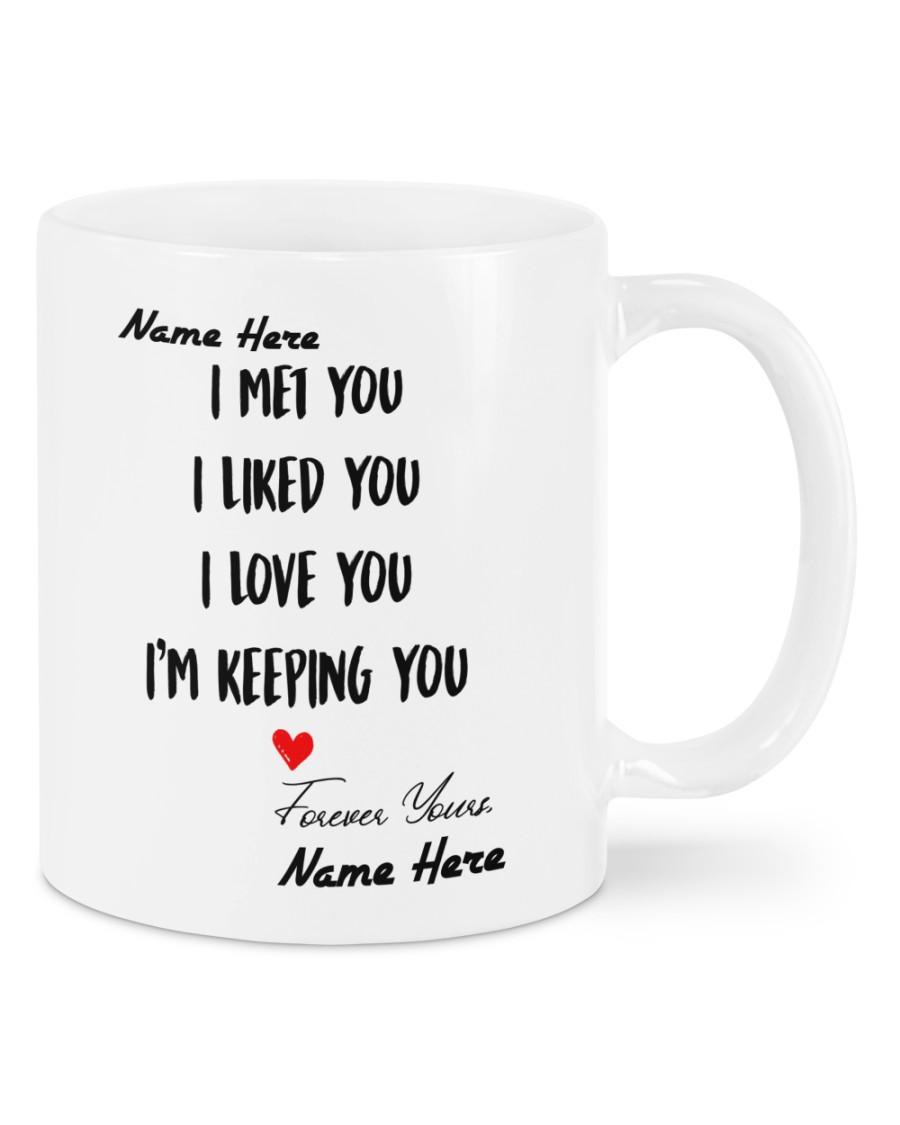 I met you I liked you I love you Im keeping you custom name mug 4