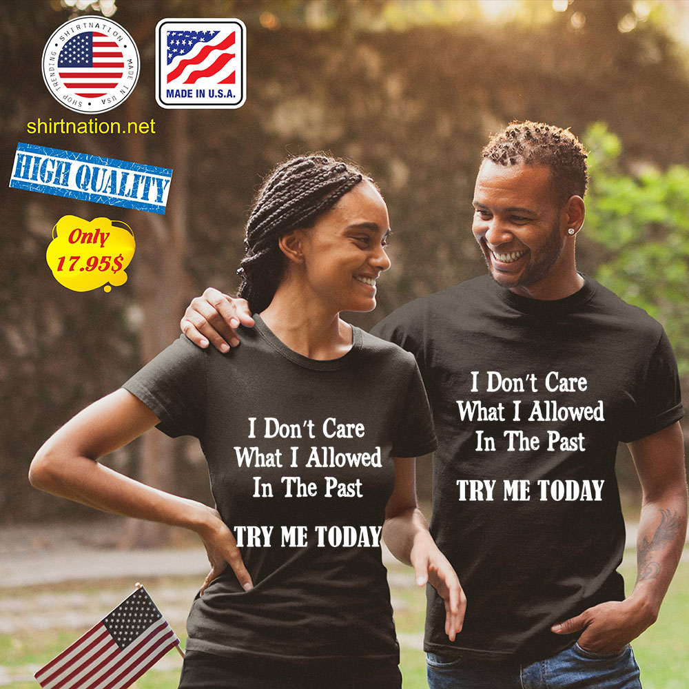I dont Care What I allowed In the past try me today Shirt
