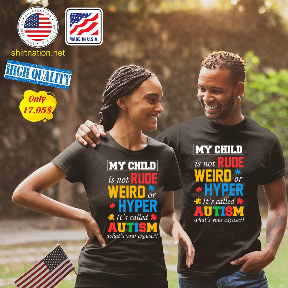 My child is not rude weird or hyper its called autism whats your excuse Shirt