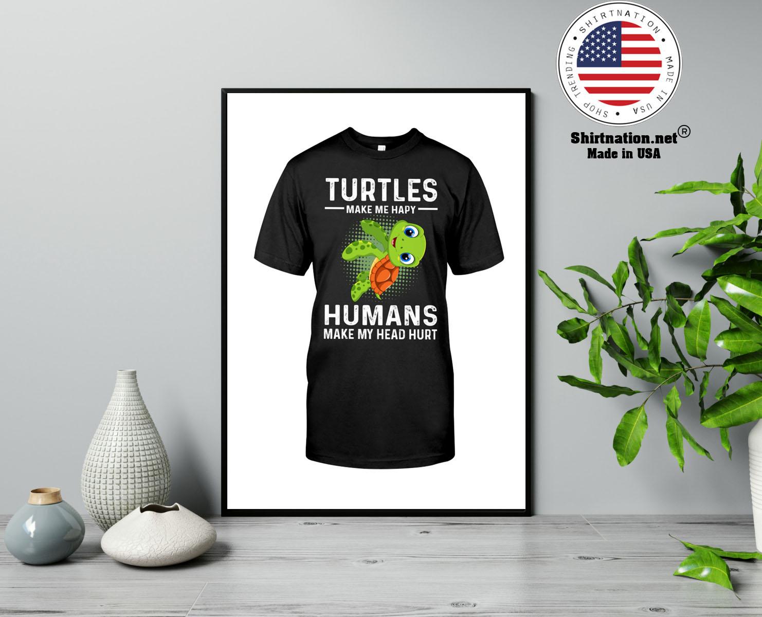 Turtles make me hapy humans make my head hurt shirt 13