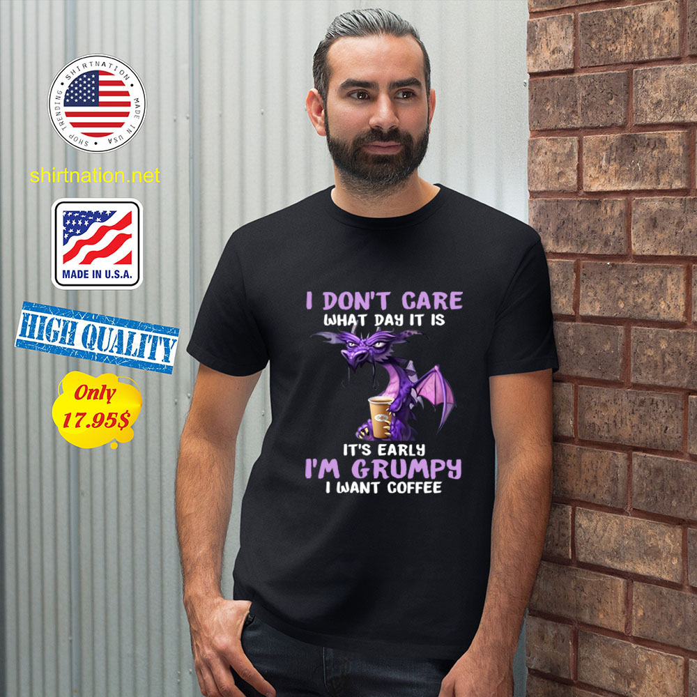 Dragon I dont care What day it is Its early Im Grumpy i want coffee Shirt 2 1