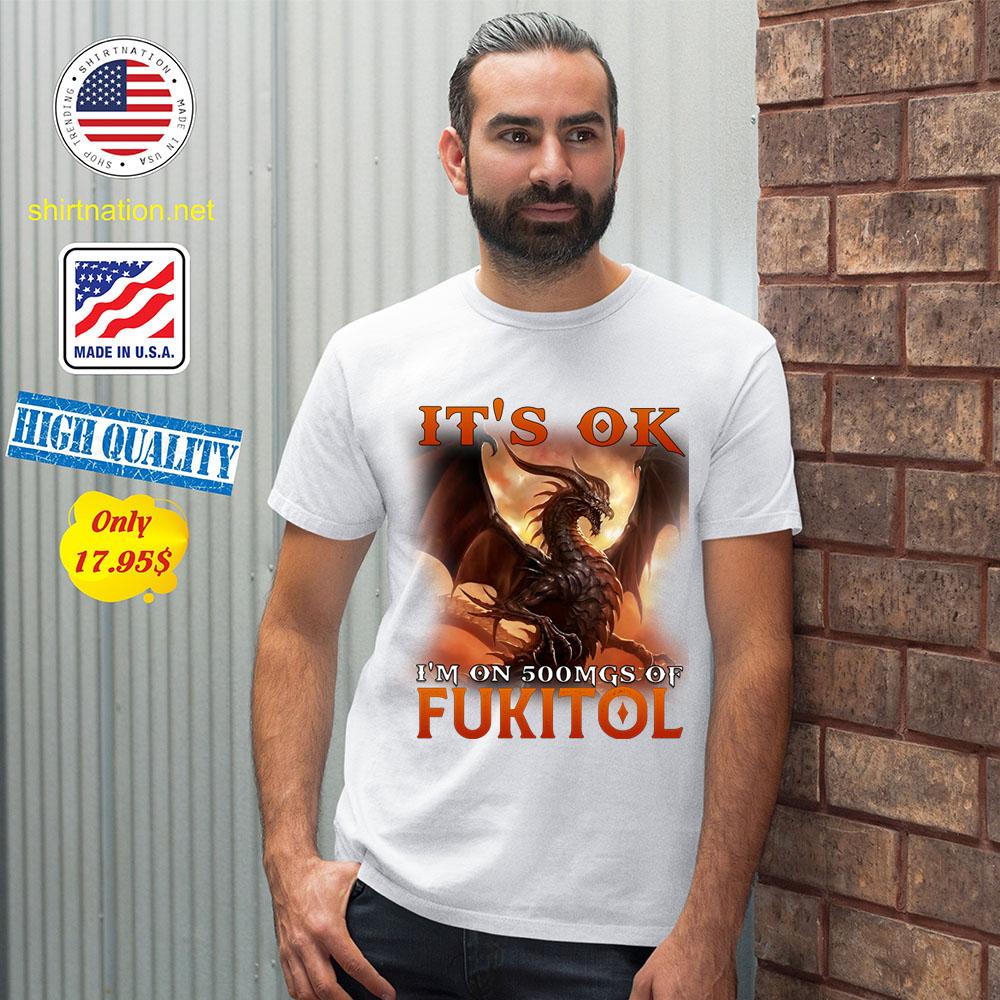 Dragon Its Ok Im On 500Mgs Of Fukitol Shirt 12