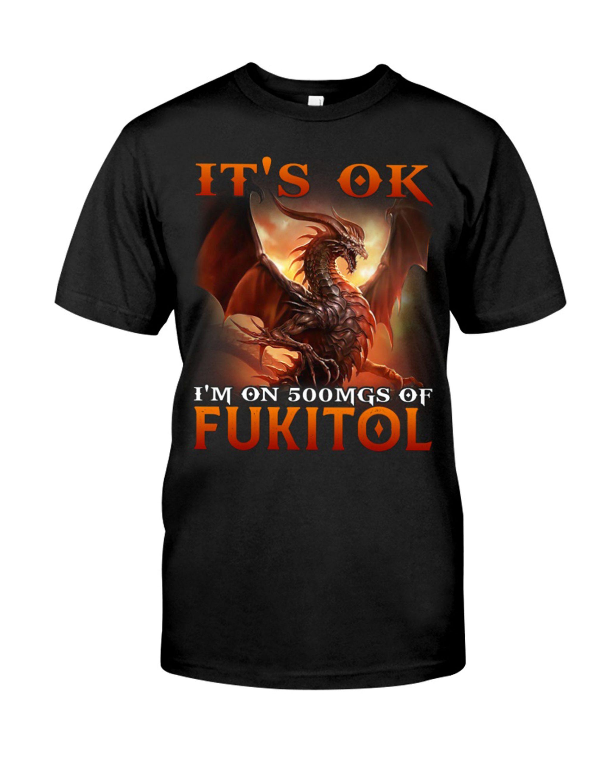 Dragon Its Ok Im On 500Mgs Of Fukitol Shirt