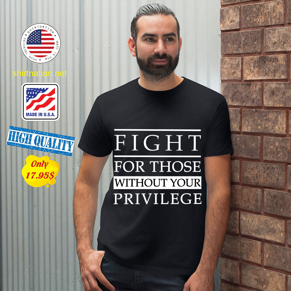 Fight For Those Without Your Privilege Shirt 12