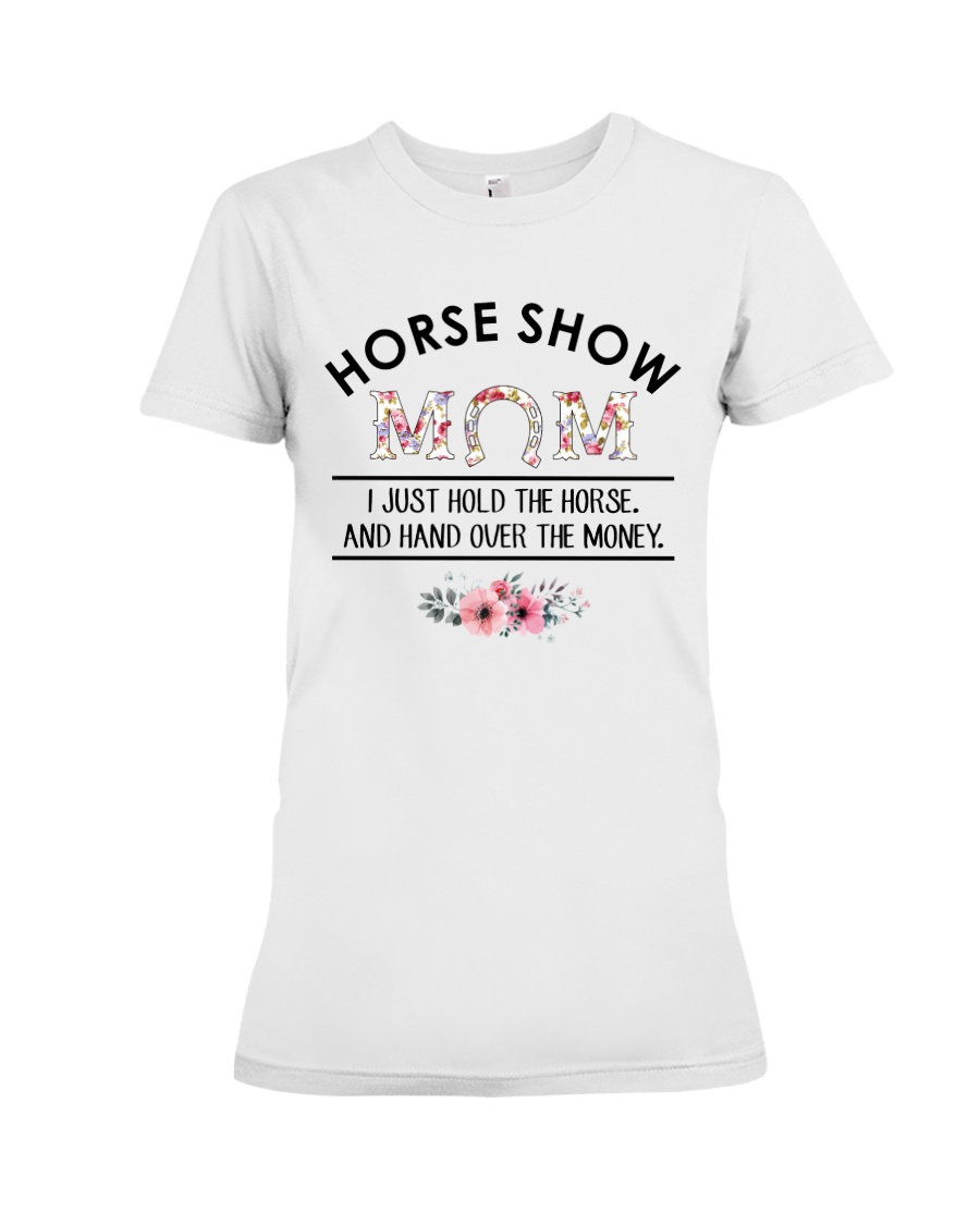Horse Show Mom I Just Hold The Horse and Hand Over The Money Shirt2
