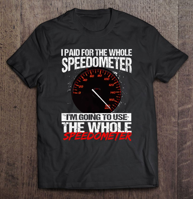 I paid for the whole speedometer im going to use the whole speedometer Shirt Copy