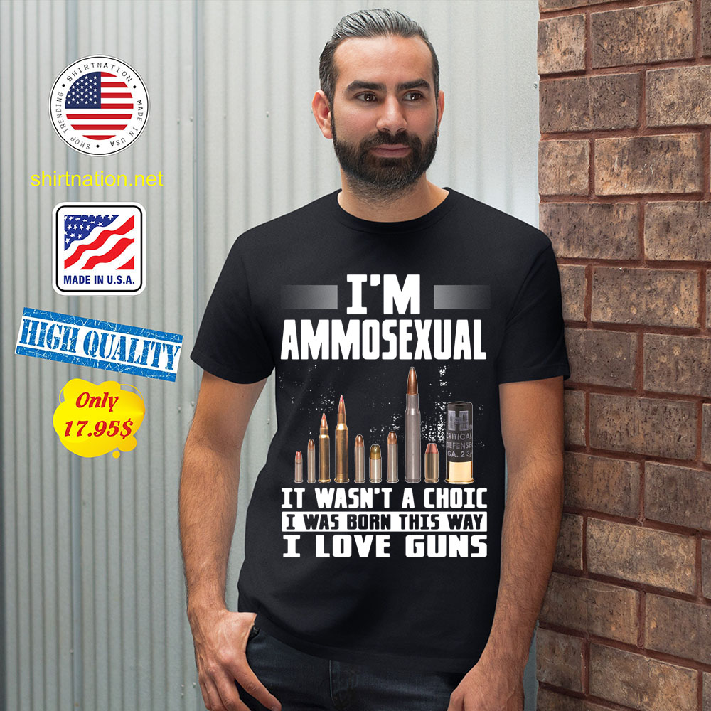 Im Ammosexual It Wasnt A Choice I Was Born This Way I Love Guns Shirt 12