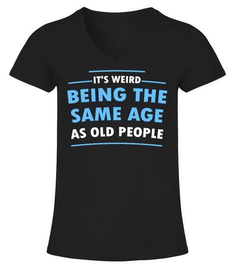 Its Weid Being The Same Age As Old People Shirt2 1