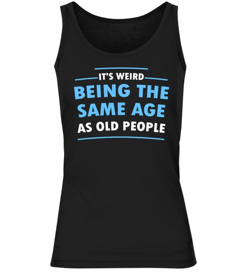 Its Weid Being The Same Age As Old People Shirt3 1