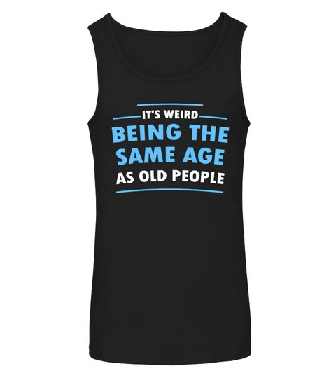 Its Weid Being The Same Age As Old People Shirt8 1