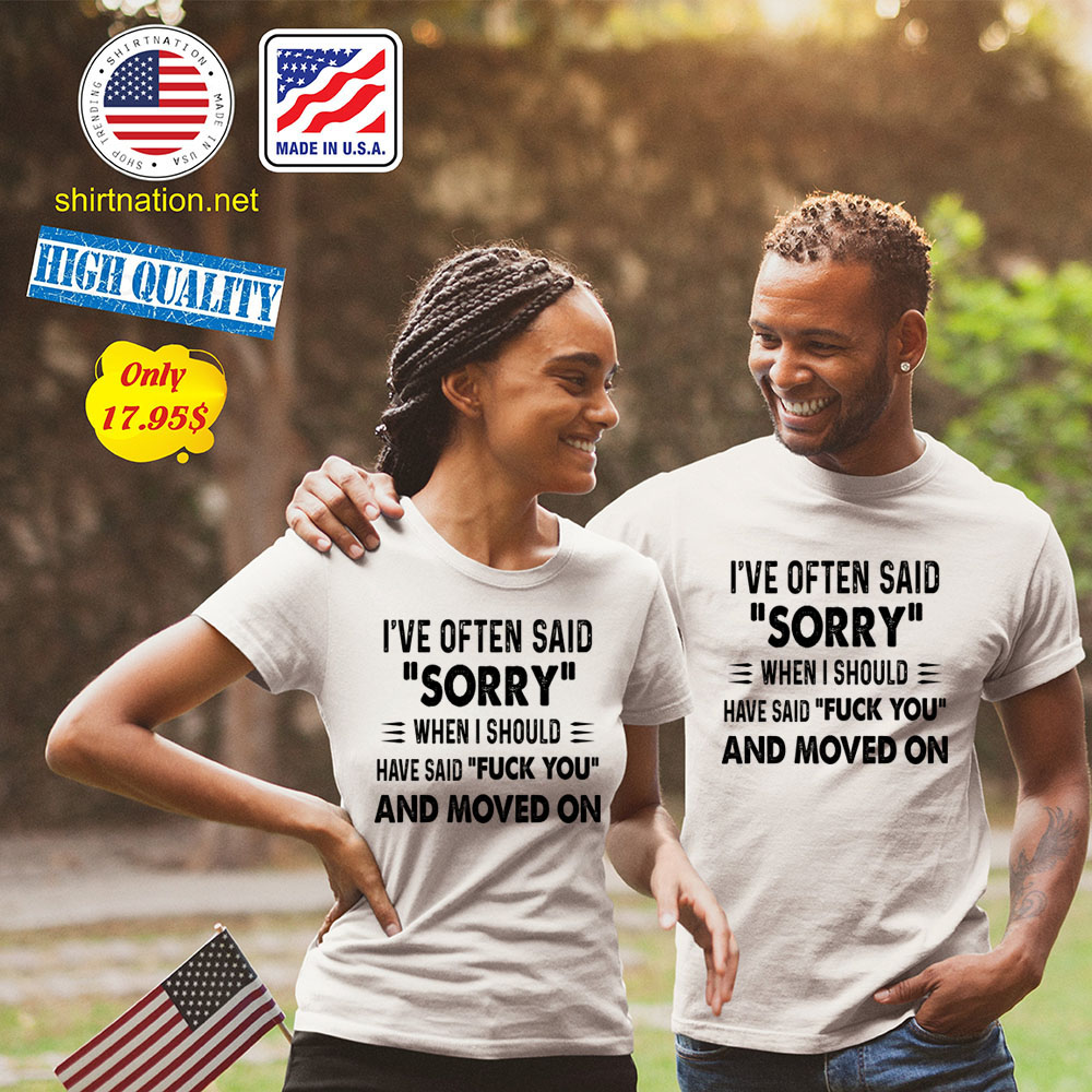 Ive often said sorry when i should have said fuck you and moved on Shirt23