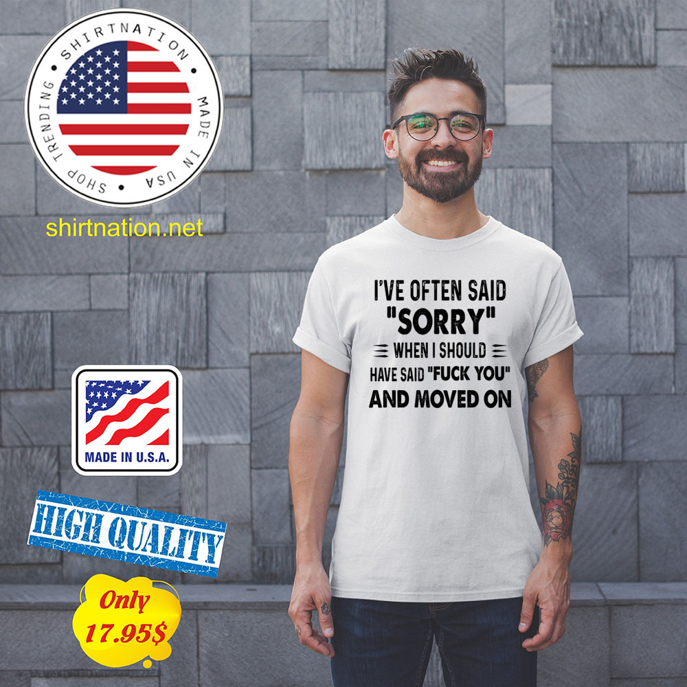 Ive often said sorry when i should have said fuck you and moved on Shirt5