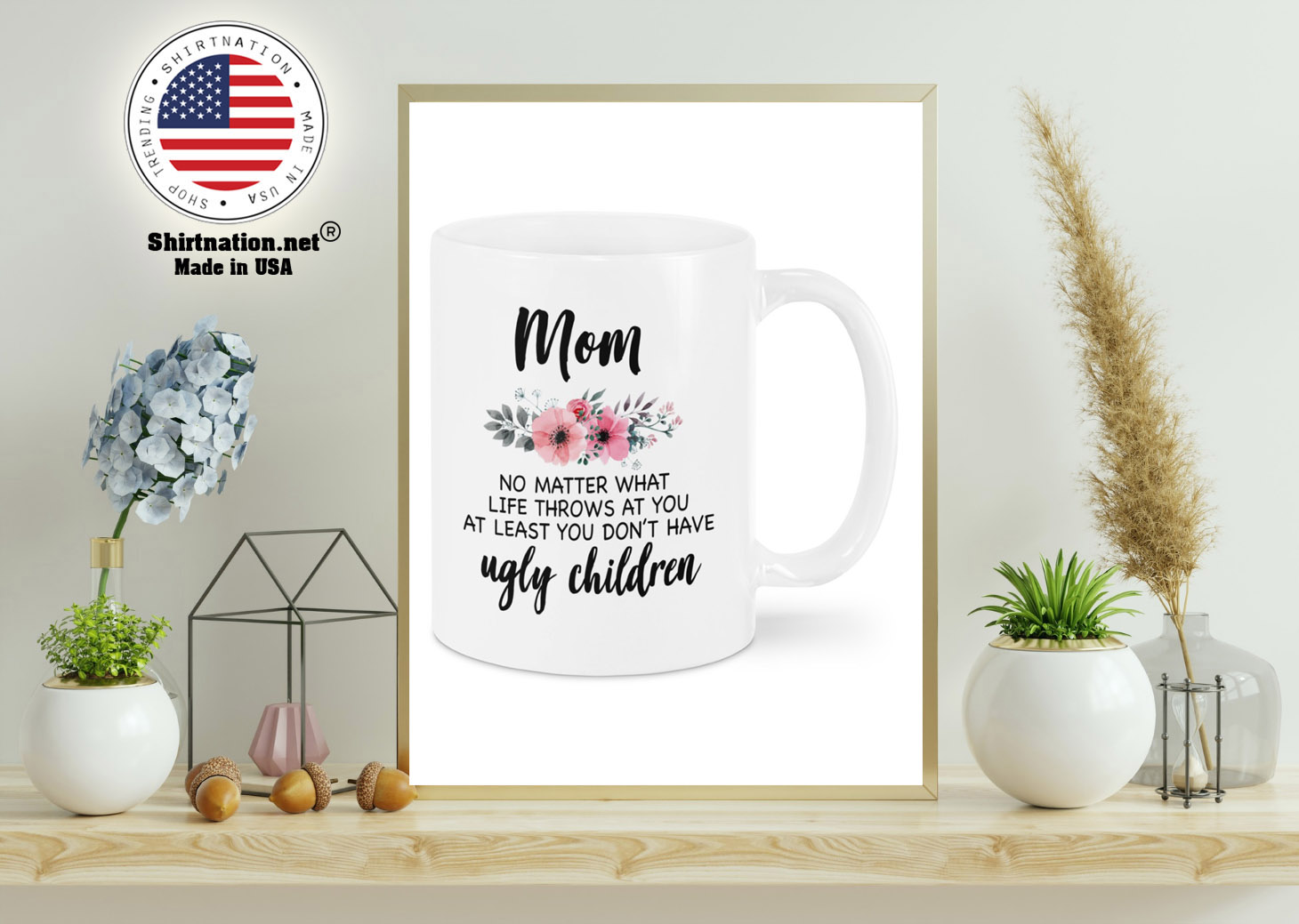 Mom no matter what life throws at you at least you dont have ugly children mug 11