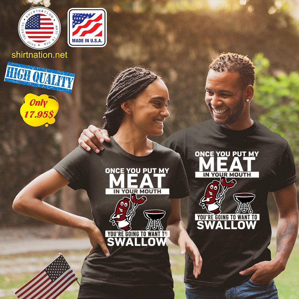 Once you put my meat in your mouth youre going to want to swallow SHirt