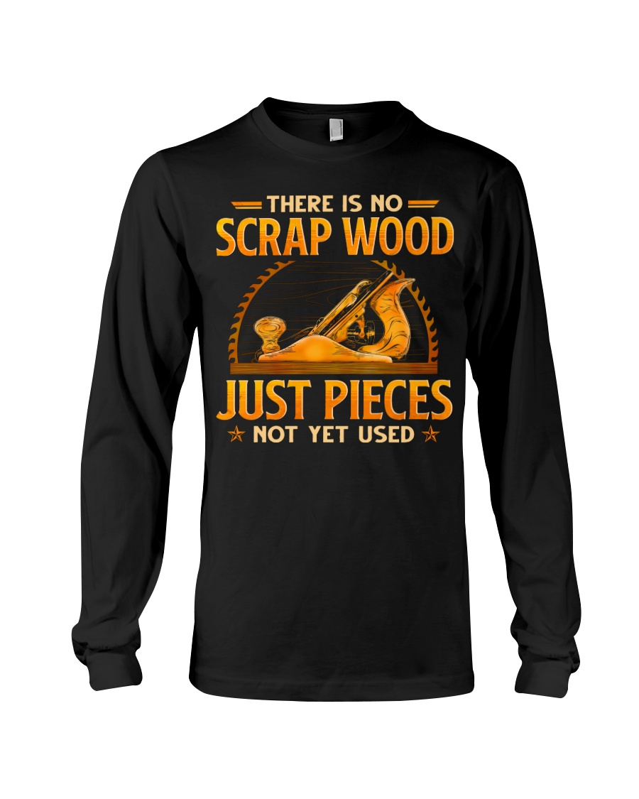 There Is No Scrap Wood Just Pieces Not Yet Used Shirt 7