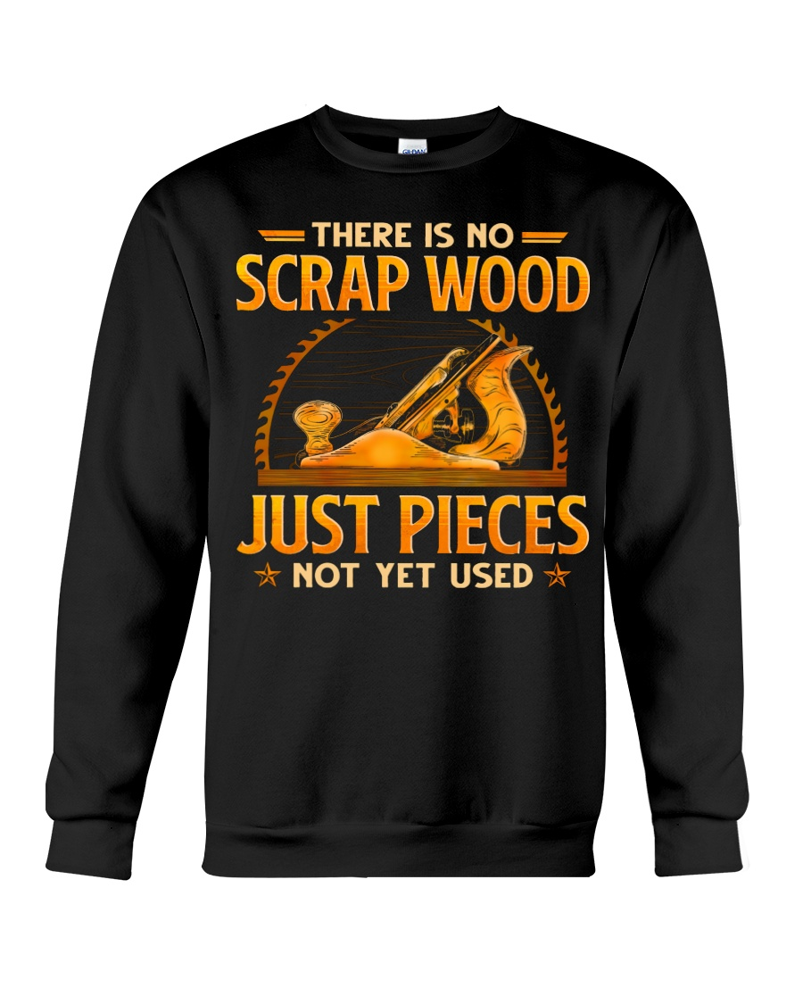 There Is No Scrap Wood Just Pieces Not Yet Used Shirt 8