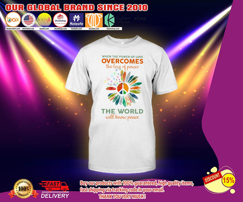 When the power of love overcomes the love of power the world will know peace shirt 2
