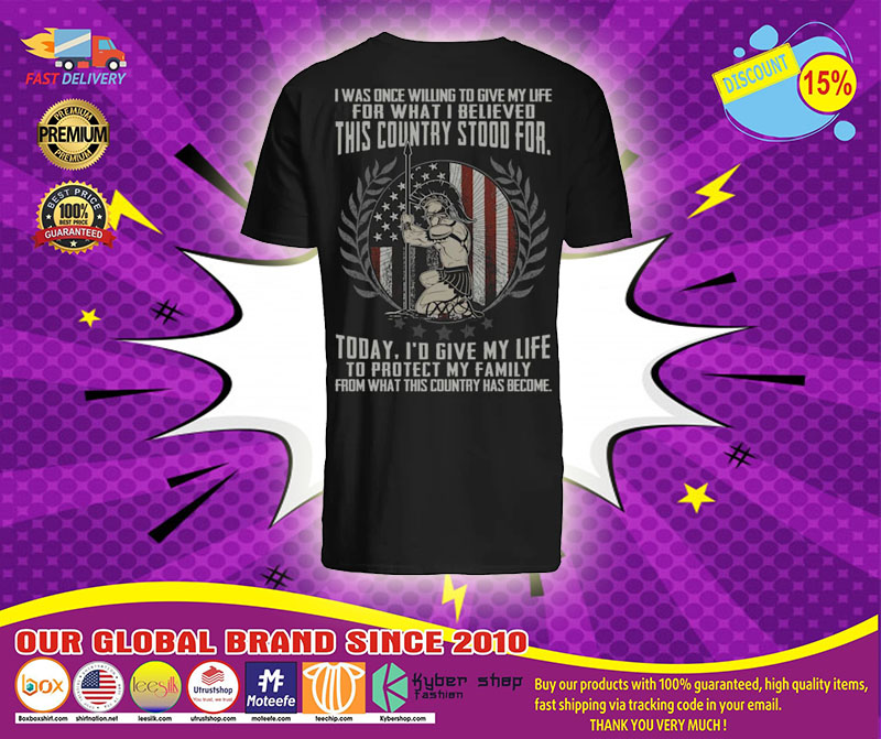 I was once willing to give my life for what I believed this country stood for shirt1