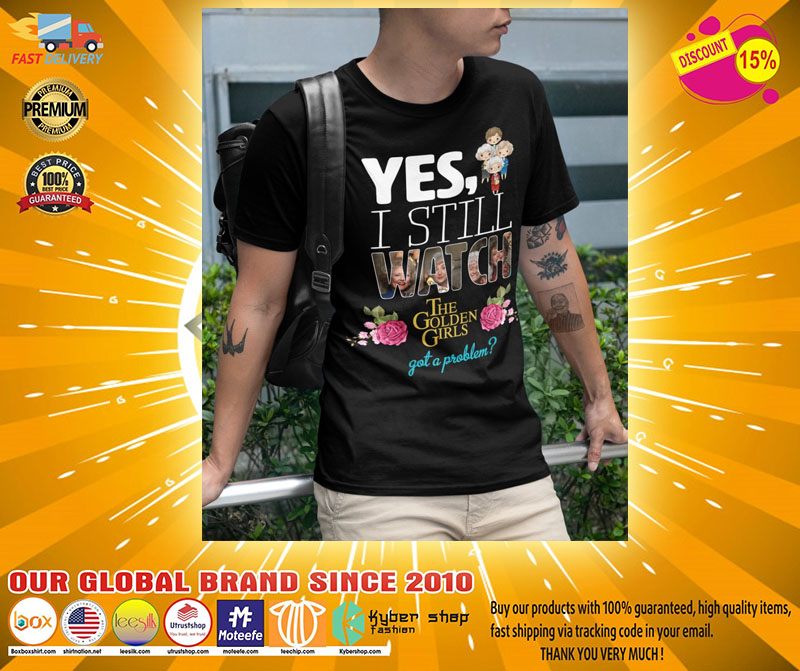 Yes I still watch the golden girls got a problem shirt2