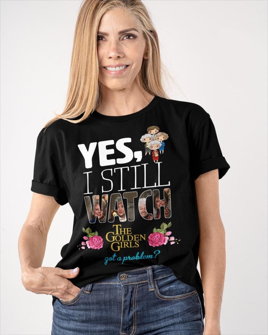 Yes I still watch the golden girls got a problem shirt 1